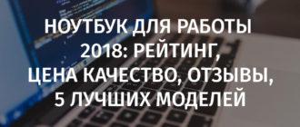 Ноутбук для работы 2018: рейтинг, цена качество, отзывы, 5 лучших моделей