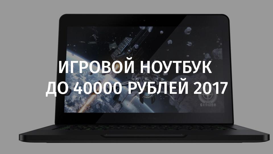 Игровой ноутбук до 40000 рублей 2017