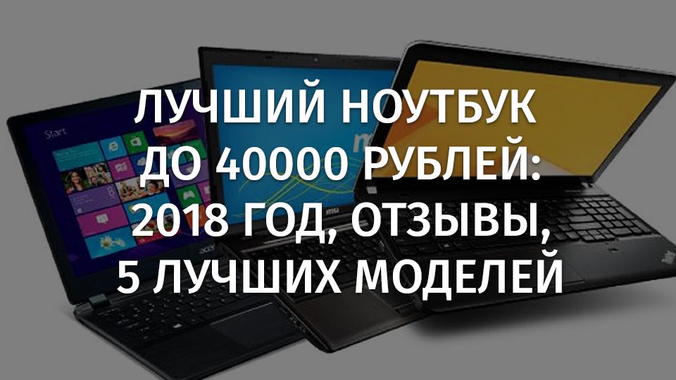 Лучший ноутбук до 40000 рублей, 2018 год, отзывы, 5 лучших моделей