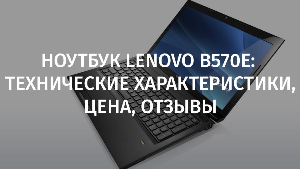Ноутбук Lenovo B570e: технические характеристики, цена, отзывы, обзор