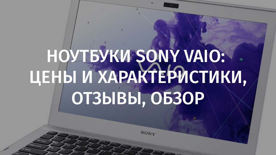 Ноутбуки Sony Vaio: цены и характеристики, отзывы, обзор